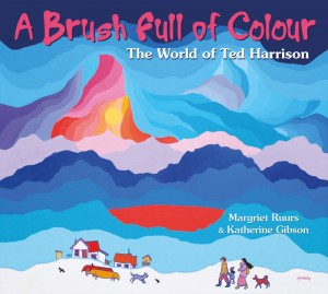 A Brush Full of Colour: The World of Ted Harrison. A picture book biography by Margriet Ruurs and Katherine Gibson