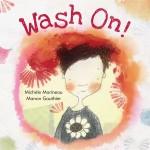 Cover: Wash On! Author: Michèle Marineau Illustrator: Manon Gauthier Translator: Erin Woods Publisher: Pajama Press