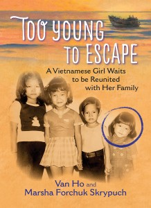 Cover: Too Young to Escape: A Vietnamese Girl Waits to be Reunited with Her Family Authors: Van Ho and Marsha Forchuk Skrypuch Publisher: Pajama Press