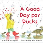 Cover: A Good Day for Ducks Author: Jane Whittingham Illustrator: Noel Tuazon Publisher: Pajama Press