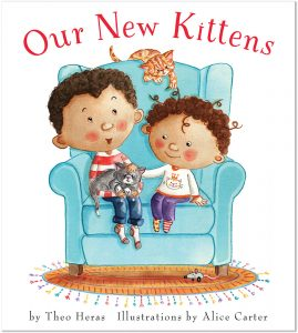 Cover: Our New Kittens Author: Theo Heras Illustrator: Alice Carter Publisher: Pajama Press