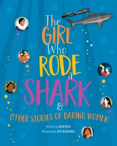 Cover: The Girl Who Rode A Shark: And Other True Stories of Daring Women Author: Ailsa Ross Illustrator: Amy Blackwell Publisher: Pajama Press
