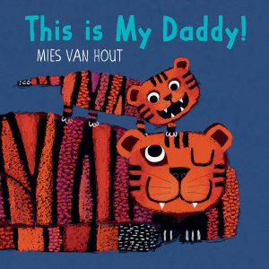 Cover: This is My Daddy! Author-Illustrator: Mies van Hout Publisher: Pajama Press