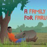 Cover: A Family for Faru Author: Anitha Rao-Robinson Illustrator: Karen Patkau Publisher: Pajama Press