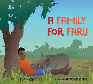 Cover: A Family for Faru Author: Anitha Rao-Robinson Illustrator: Karen Patkau Publisher: Pajama Press