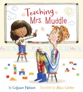 Cover: Teaching Mrs. Muddle Author: Colleen Nelson Illustrator: Alice Carter Publisher: Pajama Press